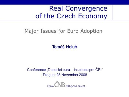 "Real Convergence of the Czech Economy Major Issues for Euro Adoption Tomáš Holub Conference ""Deset let eura – inspirace pro ČR "" Prague, 25 November 2008."