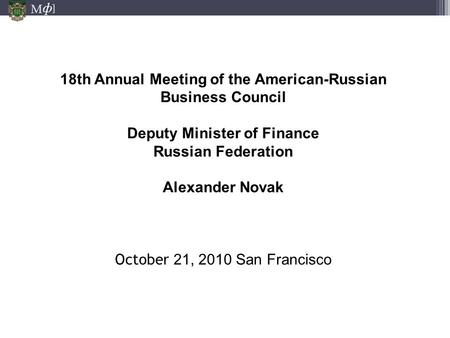 М ] ф 18th Annual Meeting of the American-Russian Business Council Deputy Minister of Finance Russian Federation Alexander Novak October 21, 2010 San Francisco.