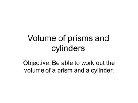 Volume of prisms and cylinders Objective: Be able to work out the volume of a prism and a cylinder.