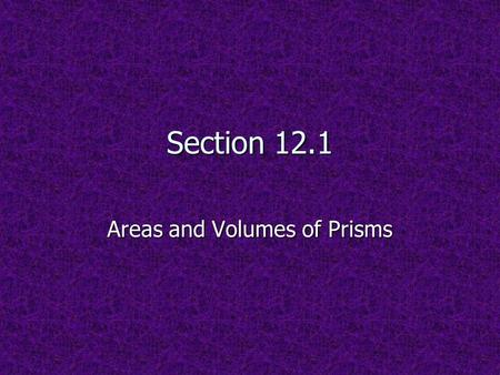 Section 12.1 Areas and Volumes of Prisms. PRISMS.