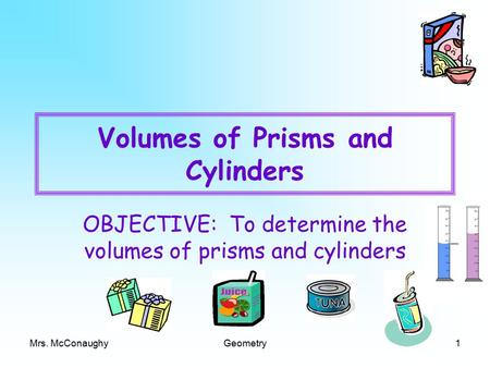 Mrs. McConaughyGeometry1 Volumes of Prisms and Cylinders OBJECTIVE: To determine the volumes of prisms and cylinders.