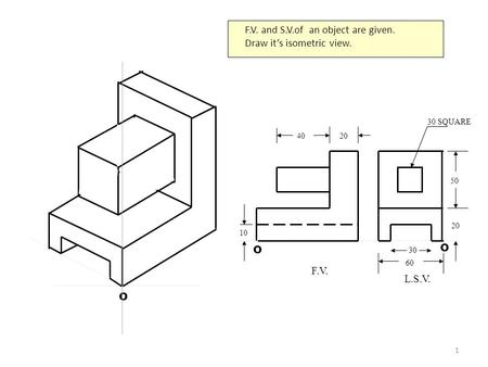 1 O F.V. and S.V.of an object are given. Draw it's isometric view. 4020 30 SQUARE 20 50 60 30 10 F.V. L.S.V. O O.