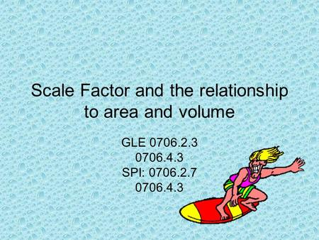 Scale Factor and the relationship to area and volume GLE 0706.2.3 0706.4.3 SPI: 0706.2.7 0706.4.3.