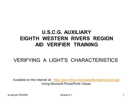 Avcstl.ppt 05/2005Version 2.11 U.S.C.G. AUXILIARY EIGHTH WESTERN RIVERS REGION AID VERIFIER TRAINING VERIFYING A LIGHT'S CHARACTERISTICS Available on the.