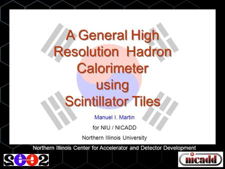 A General High Resolution Hadron Calorimeter using Scintillator Tiles Manuel I. Martin for NIU / NICADD Northern Illinois University Northern Illinois.