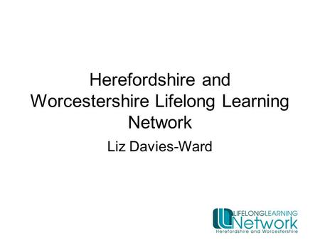 Herefordshire and Worcestershire Lifelong Learning Network Liz Davies-Ward.