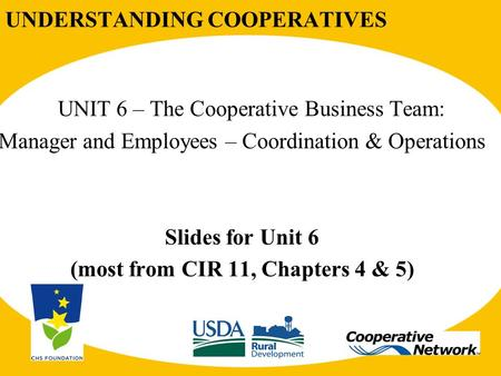 UNDERSTANDING COOPERATIVES UNIT 6 – The Cooperative Business Team: Manager and Employees – Coordination & Operations Slides for Unit 6 (most from CIR 11,