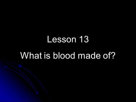 Lesson 13 What is blood made of?. In first-aid, you learn how to help people who are hurt. An important first-aid rule is: Treat serious bleeding first.