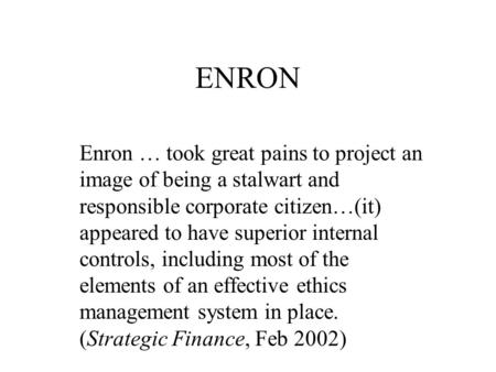 ENRON Enron … took great pains to project an image of being a stalwart and responsible corporate citizen…(it) appeared to have superior internal controls,