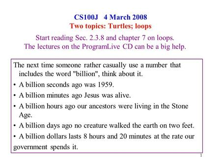 1 CS100J 4 March 2008 Two topics: Turtles; loops Start reading Sec. 2.3.8 and chapter 7 on loops. The lectures on the ProgramLive CD can be a big help.