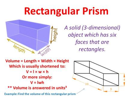 Rectangular Prism A solid (3-dimensional) object which has six faces that are rectangles. Volume = Length × Width × Height Which is usually shortened to: