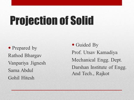 Projection of Solid Prepared by Rathod Bhargav Vanpariya Jignesh Sama Abdul Gohil Hitesh Guided By Prof. Utsav Kamadiya Mechanical Engg. Dept. Darshan.