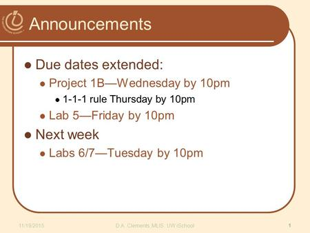 Announcements Due dates extended: Project 1B—Wednesday by 10pm 1-1-1 rule Thursday by 10pm Lab 5—Friday by 10pm Next week Labs 6/7—Tuesday by 10pm 11/19/2015D.A.