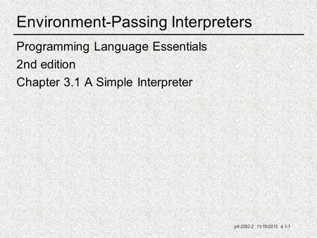 Plt-2002-2 11/19/2015 4.1-1 Environment-Passing Interpreters Programming Language Essentials 2nd edition Chapter 3.1 A Simple Interpreter.