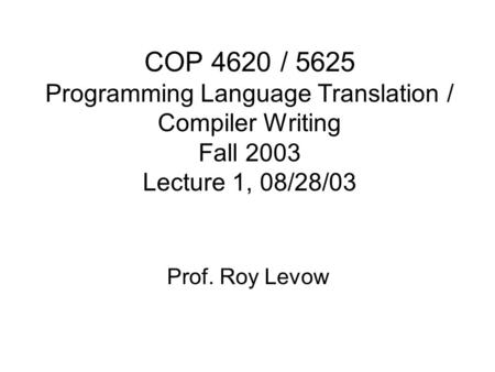 COP 4620 / 5625 Programming Language Translation / Compiler Writing Fall 2003 Lecture 1, 08/28/03 Prof. Roy Levow.