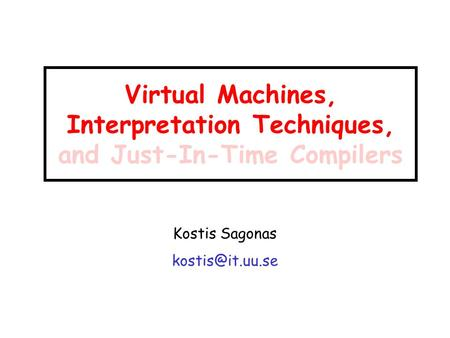 Virtual Machines, Interpretation Techniques, and Just-In-Time Compilers Kostis Sagonas
