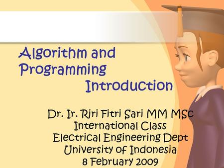 Algorithm and Programming Introduction Dr. Ir. Riri Fitri Sari MM MSc International Class Electrical Engineering Dept University of Indonesia 8 February.