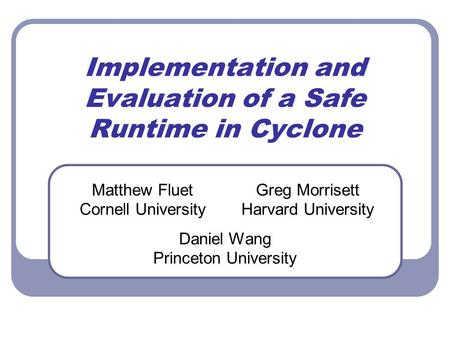 Implementation and Evaluation of a Safe Runtime in Cyclone Matthew Fluet Cornell University Greg Morrisett Harvard University Daniel Wang Princeton University.