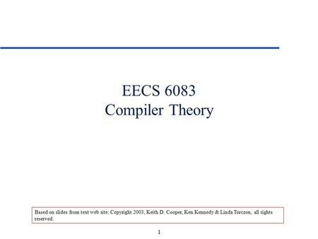 1 EECS 6083 Compiler Theory Based on slides from text web site: Copyright 2003, Keith D. Cooper, Ken Kennedy & Linda Torczon, all rights reserved.