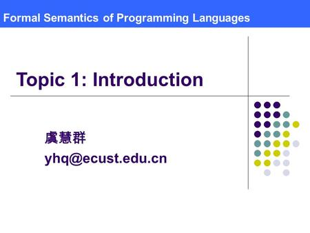 Formal Semantics of Programming Languages 虞慧群 Topic 1: Introduction.