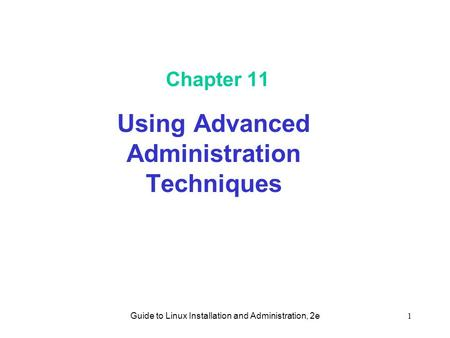 Guide to Linux Installation and Administration, 2e1 Chapter 11 Using Advanced Administration Techniques.