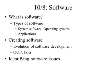 10/8: Software What is software? –Types of software System software: Operating systems Applications Creating software –Evolution of software development.