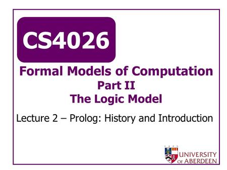 CS4026 Formal Models of Computation Part II The Logic Model Lecture 2 – Prolog: History and Introduction.