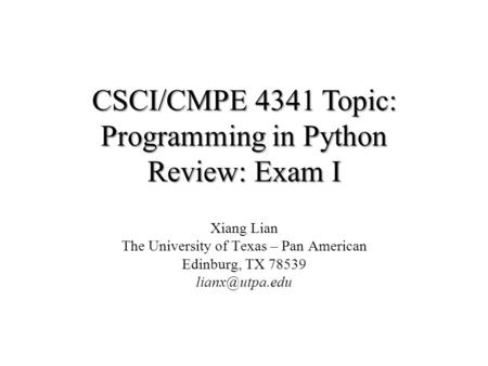 CSCI/CMPE 4341 Topic: Programming in Python Review: Exam I Xiang Lian The University of Texas – Pan American Edinburg, TX 78539