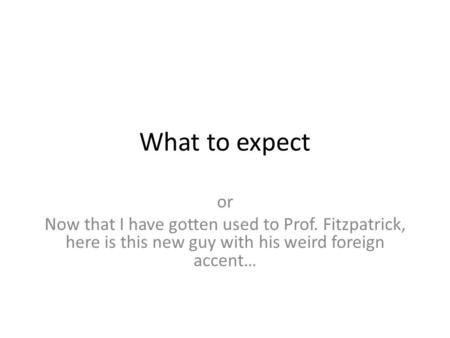 What to expect or Now that I have gotten used to Prof. Fitzpatrick, here is this new guy with his weird foreign accent…