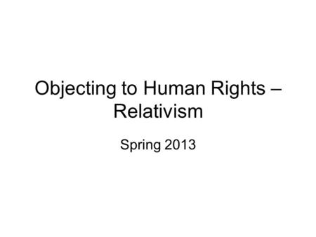 Objecting to Human Rights – Relativism Spring 2013.