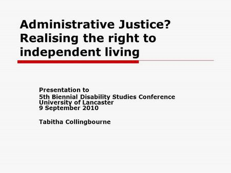 Administrative Justice? Realising the right to independent living Presentation to 5th Biennial Disability Studies Conference University of Lancaster 9.
