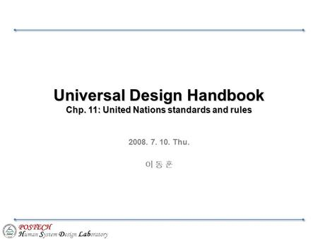 POSTECH H uman S ystem D esign Lab oratory Universal Design Handbook Chp. 11: United Nations standards and rules 2008. 7. 10. Thu. 이 동 훈.