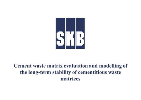 Cement waste matrix evaluation and modelling of the long-term stability of cementitious waste matrices.