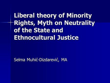 Liberal theory of Minority Rights, Myth on Neutrality of the State and Ethnocultural Justice Selma Muhić-Dizdarević, MA.