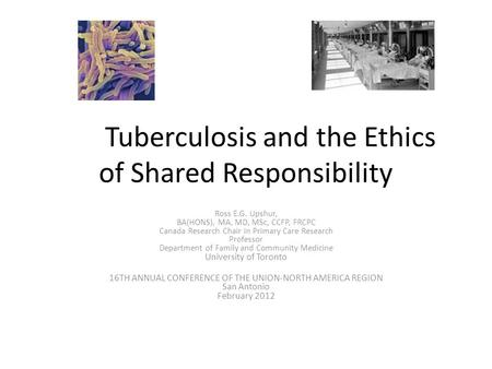 Tuberculosis and the Ethics of Shared Responsibility Ross E.G. Upshur, BA(HONS), MA, MD, MSc, CCFP, FRCPC Canada Research Chair in Primary Care Research.
