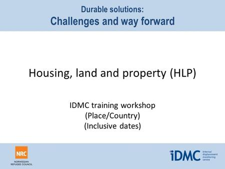 Housing, land and property (HLP) Durable solutions: Challenges and way forward IDMC training workshop (Place/Country) (Inclusive dates)