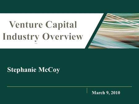 Stephanie McCoy March 9, 2010. I.Venture Capital Process II.Venture Capital Investing Trends III.Industry Compensation IV.Dos and Don'ts Agenda.
