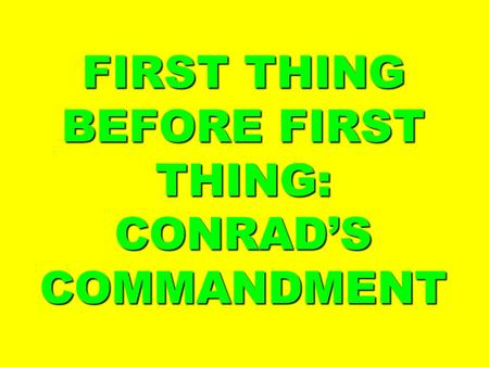 FIRST THING BEFORE FIRST THING: CONRAD'S COMMANDMENT.