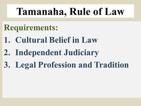 Tamanaha, Rule of Law Requirements: 1.Cultural Belief in Law 2.Independent Judiciary 3.Legal Profession and Tradition.