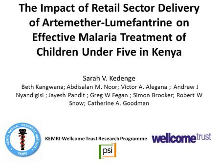 The Impact of Retail Sector Delivery of Artemether-Lumefantrine on Effective Malaria Treatment of Children Under Five in Kenya Sarah V. Kedenge Beth Kangwana;