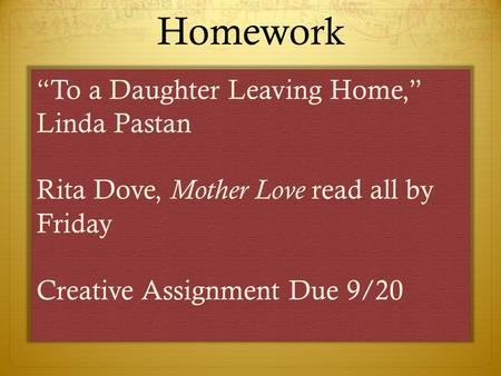 "Homework ""To a Daughter Leaving <strong>Home</strong>,"" Linda Pastan Rita Dove, Mother Love read all by Friday Creative Assignment Due 9/20."