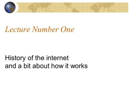 Lecture Number One History of the internet and a bit about how it works.