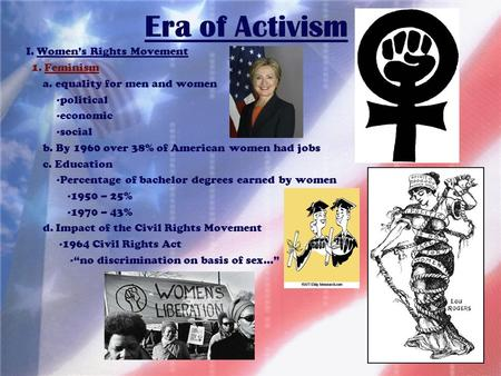 Era of Activism I. Women's Rights Movement 1. Feminism a. equality for men and women -political -economic -social b. By 1960 over 38% of American women.