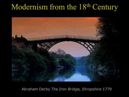 Modernism from the 18 th Century Abraham Derby The Iron Bridge, Shropshire 1779.