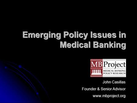 Emerging Policy Issues in Medical Banking John Casillas Founder & Senior Advisor www.mbproject.org.