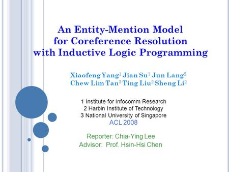An Entity-Mention Model for Coreference Resolution with Inductive Logic Programming Xiaofeng Yang 1 Jian Su 1 Jun Lang 2 Chew Lim Tan 3 Ting Liu 2 Sheng.