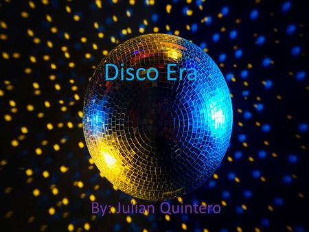 Disco Era By: Julian Quintero About disco music We all know About disco Music. With disco balls, Bellbottoms, afros. dancing, going to Party's and singing.
