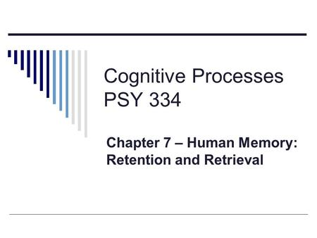 Cognitive Processes PSY 334 Chapter 7 – Human Memory: Retention and Retrieval.