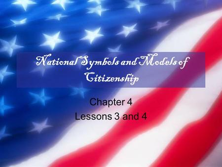 National Symbols and Models of Citizenship Chapter 4 Lessons 3 and 4.