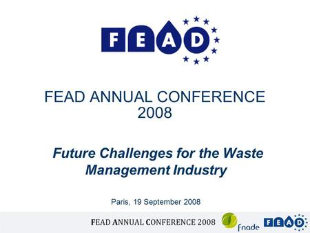 FEAD ANNUAL CONFERENCE 2008 Future Challenges for the Waste Management Industry Paris, 19 September 2008.